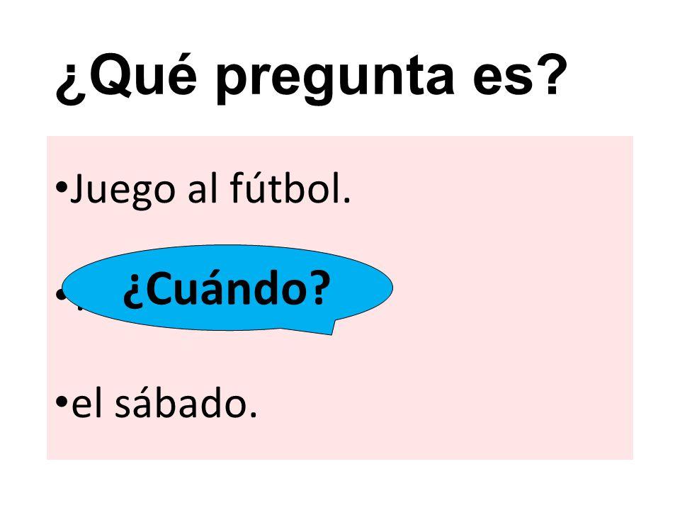 ¿Qué pregunta es? Juego al fútbol. ? el sábado. ¿Cuándo?