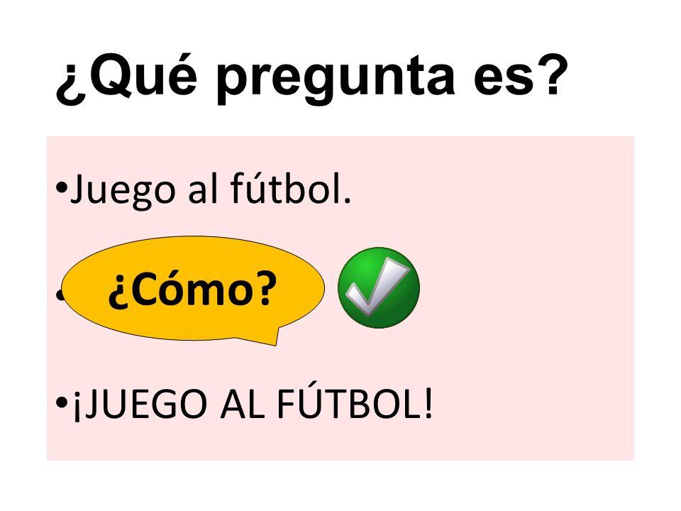 ¿Qué pregunta es? Juego al fútbol. ? ¡JUEGO AL FÚTBOL! ¿Qué? ¿Cómo?