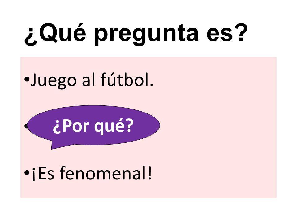 ¿Qué pregunta es? Juego al fútbol. ? ¡Es fenomenal! ¿Por qué?