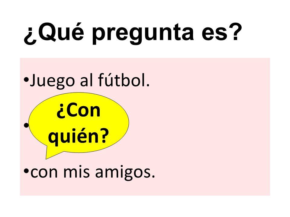 ¿Qué pregunta es? Juego al fútbol. ? con mis amigos. ¿Con quién?