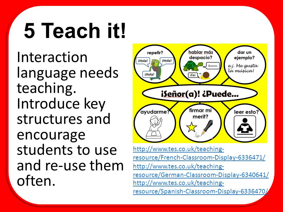 5 Teach it! Interaction language needs teaching. Introduce key structures and encourage students to use and re-use them often. http://www.tes.co.uk/te