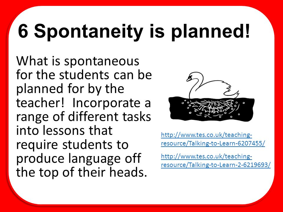 6 Spontaneity is planned! What is spontaneous for the students can be planned for by the teacher! Incorporate a range of different tasks into lessons