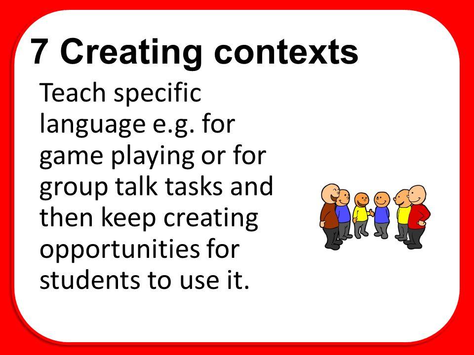 7 Creating contexts Teach specific language e.g.