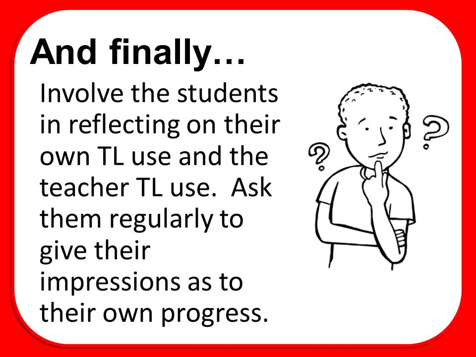 And finally… Involve the students in reflecting on their own TL use and the teacher TL use.