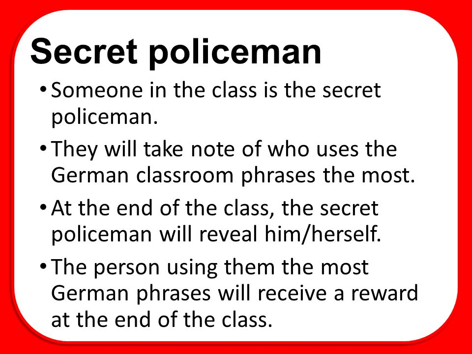 Secret policeman Someone in the class is the secret policeman.