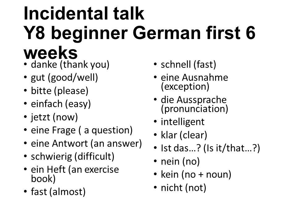 Incidental talk Y8 beginner German first 6 weeks danke (thank you) gut (good/well) bitte (please) einfach (easy) jetzt (now) eine Frage ( a question) eine Antwort (an answer) schwierig (difficult) ein Heft (an exercise book) fast (almost) schnell (fast) eine Ausnahme (exception) die Aussprache (pronunciation) intelligent klar (clear) Ist das….