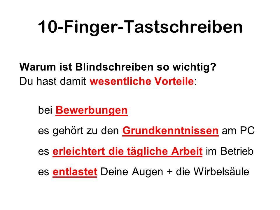 10-Finger-Tastschreiben Du hast damit wesentliche Vorteile: Du kannst schneller schreiben Du verschwendest keine kostbare Zeit mit dem Suchen der Tasten Dir bleibt mehr Zeit, um Dich mit der Gestaltung des Dokuments zu befassen