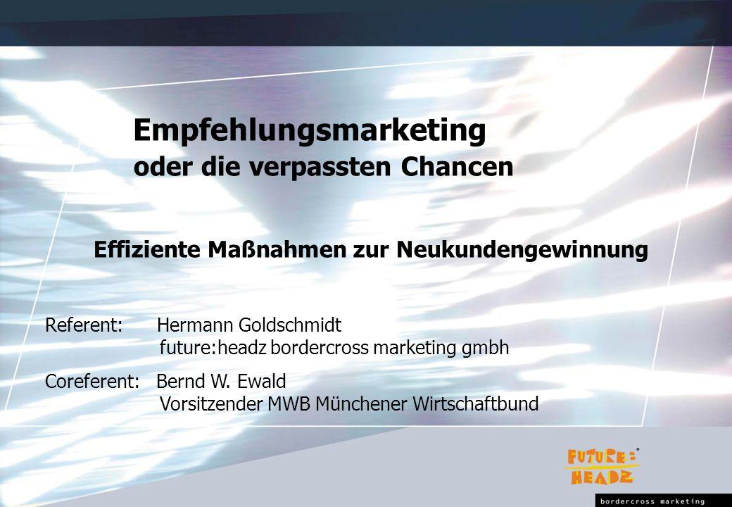 Empfehlungsmarketing oder die verpassten Chancen Effiziente Maßnahmen zur Neukundengewinnung Referent: Hermann Goldschmidt future:headz bordercross marketing gmbh Coreferent: Bernd W.