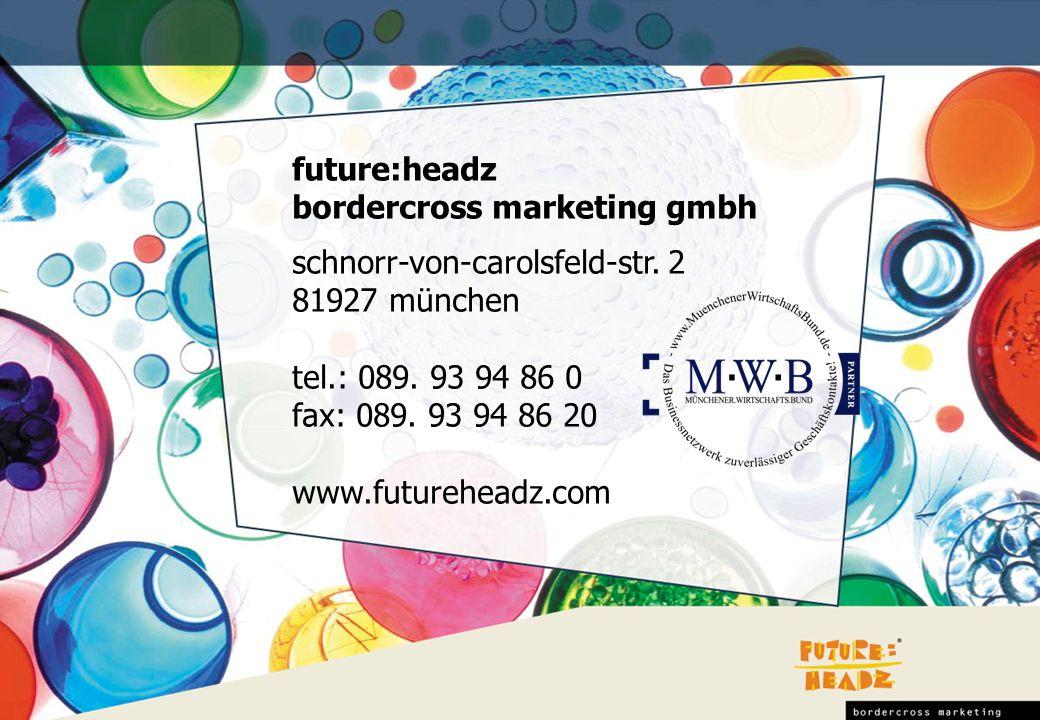 future:headz bordercross marketing gmbh schnorr-von-carolsfeld-str. 2 81927 münchen tel.: 089. 93 94 86 0 fax: 089. 93 94 86 20 www.futureheadz.com