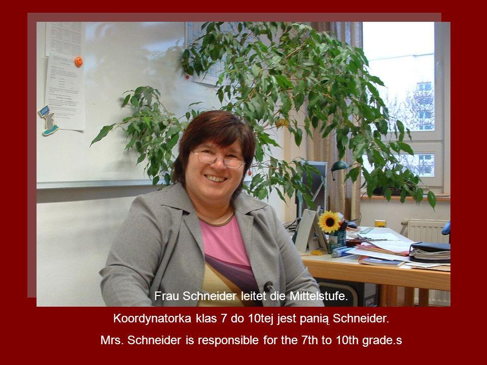 Frau Schneider leitet die Mittelstufe. Koordynatorka klas 7 do 10tej jest panią Schneider. Mrs. Schneider is responsible for the 7th to 10th grade.s