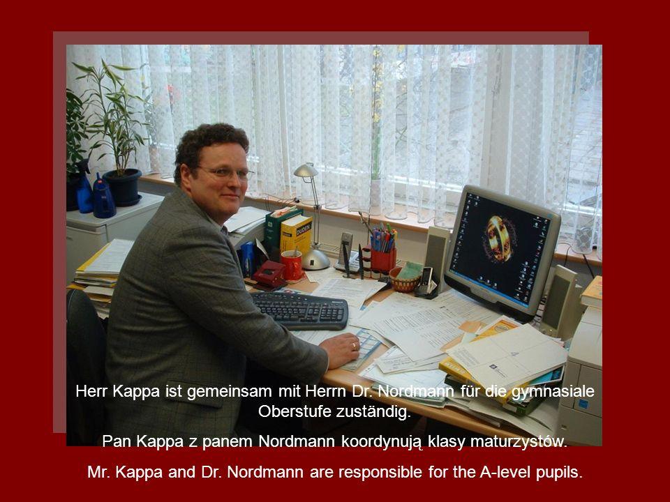 Herr Kappa ist gemeinsam mit Herrn Dr. Nordmann für die gymnasiale Oberstufe zuständig. Pan Kappa z panem Nordmann koordynują klasy maturzystów. Mr. K