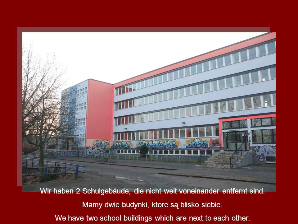 Wir haben 2 Schulgebäude, die nicht weit voneinander entfernt sind. Mamy dwie budynki, ktore są blisko siebie. We have two school buildings which are