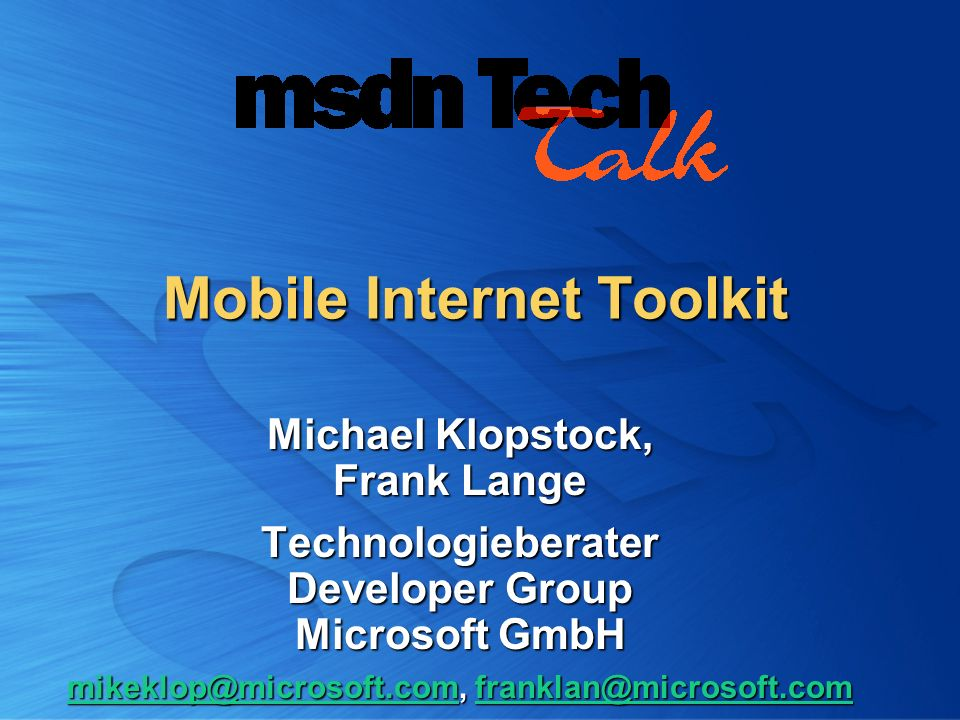 Mobile Internet Toolkit Michael Klopstock, Frank Lange Technologieberater Developer Group Microsoft GmbH mikeklop@microsoft.commikeklop@microsoft.com,