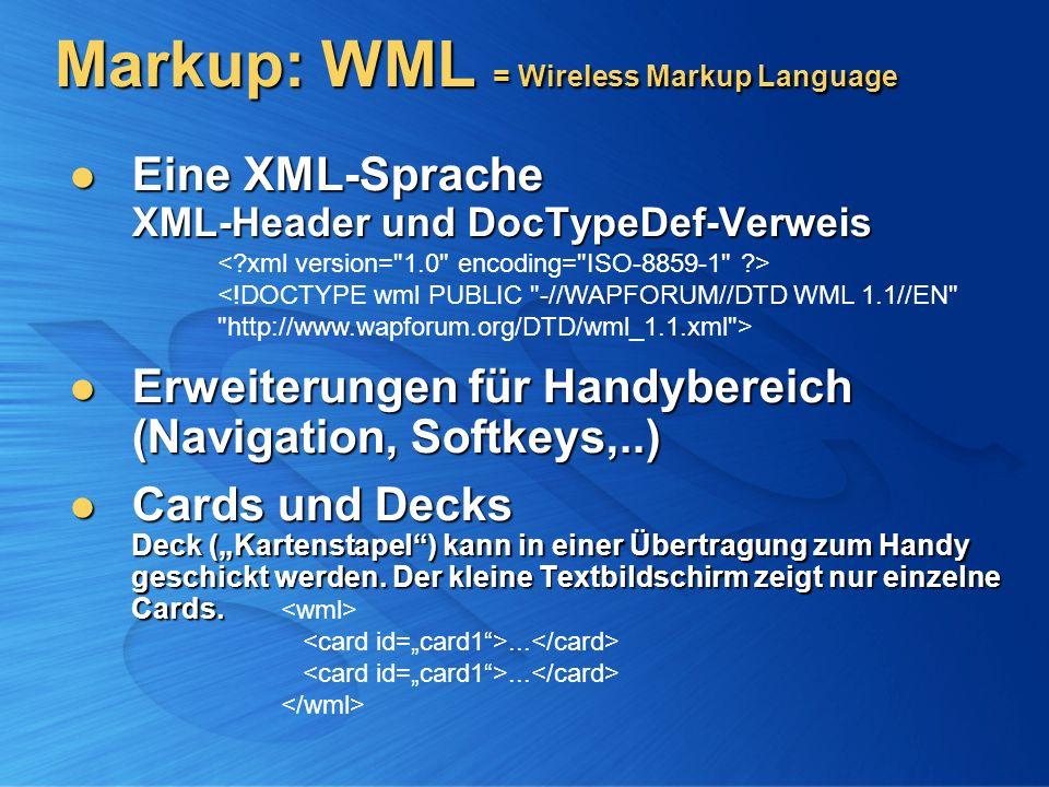 Eine XML-Sprache XML-Header und DocTypeDef-Verweis Eine XML-Sprache XML-Header und DocTypeDef-Verweis Erweiterungen für Handybereich (Navigation, Softkeys,..) Erweiterungen für Handybereich (Navigation, Softkeys,..) Cards und Decks Deck (Kartenstapel) kann in einer Übertragung zum Handy geschickt werden.