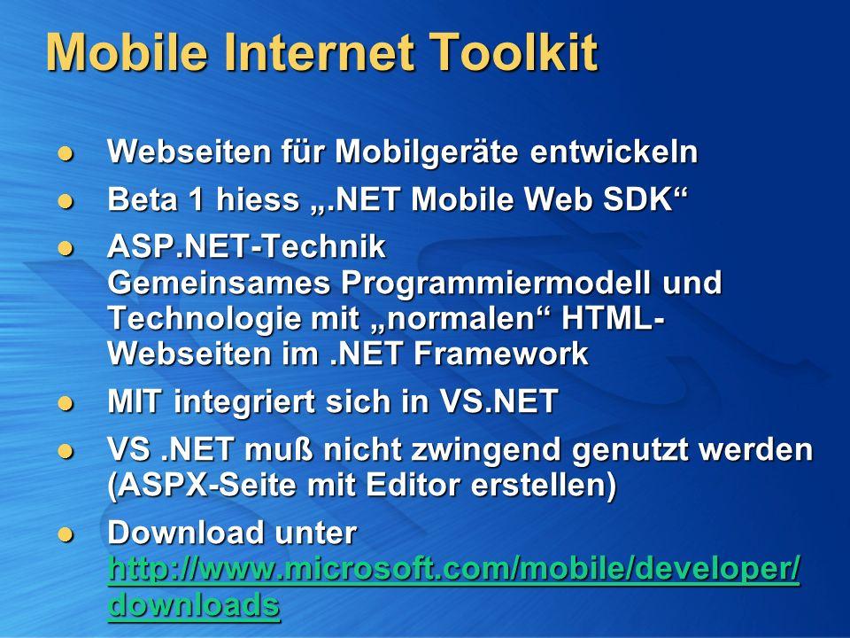 Mobile Internet Toolkit Webseiten für Mobilgeräte entwickeln Webseiten für Mobilgeräte entwickeln Beta 1 hiess.NET Mobile Web SDK Beta 1 hiess.NET Mobile Web SDK ASP.NET-Technik Gemeinsames Programmiermodell und Technologie mit normalen HTML- Webseiten im.NET Framework ASP.NET-Technik Gemeinsames Programmiermodell und Technologie mit normalen HTML- Webseiten im.NET Framework MIT integriert sich in VS.NET MIT integriert sich in VS.NET VS.NET muß nicht zwingend genutzt werden (ASPX-Seite mit Editor erstellen) VS.NET muß nicht zwingend genutzt werden (ASPX-Seite mit Editor erstellen) Download unter http://www.microsoft.com/mobile/developer/ downloads Download unter http://www.microsoft.com/mobile/developer/ downloads http://www.microsoft.com/mobile/developer/ downloads http://www.microsoft.com/mobile/developer/ downloads