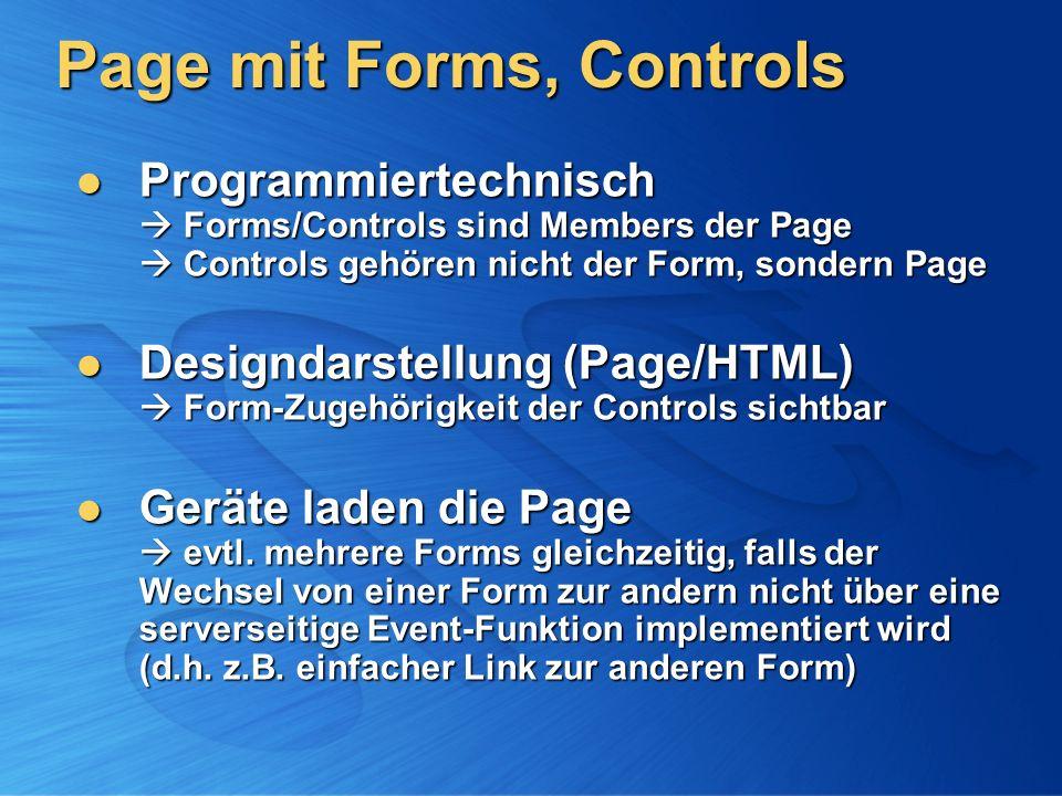 Page mit Forms, Controls Programmiertechnisch Forms/Controls sind Members der Page Controls gehören nicht der Form, sondern Page Programmiertechnisch Forms/Controls sind Members der Page Controls gehören nicht der Form, sondern Page Designdarstellung (Page/HTML) Form-Zugehörigkeit der Controls sichtbar Designdarstellung (Page/HTML) Form-Zugehörigkeit der Controls sichtbar Geräte laden die Page evtl.