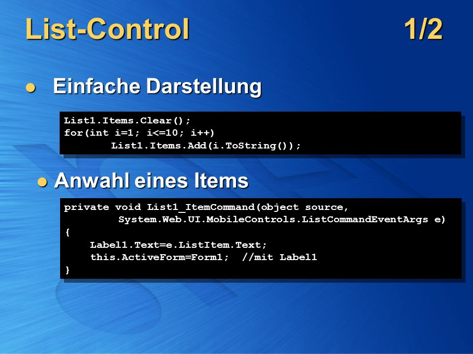 List-Control1/2 Einfache Darstellung Einfache Darstellung List1.Items.Clear(); for(int i=1; i<=10; i++) List1.Items.Add(i.ToString()); List1.Items.Clear(); for(int i=1; i<=10; i++) List1.Items.Add(i.ToString()); Anwahl eines Items Anwahl eines Items private void List1_ItemCommand(object source, System.Web.UI.MobileControls.ListCommandEventArgs e) { Label1.Text=e.ListItem.Text; this.ActiveForm=Form1; //mit Label1 } private void List1_ItemCommand(object source, System.Web.UI.MobileControls.ListCommandEventArgs e) { Label1.Text=e.ListItem.Text; this.ActiveForm=Form1; //mit Label1 }