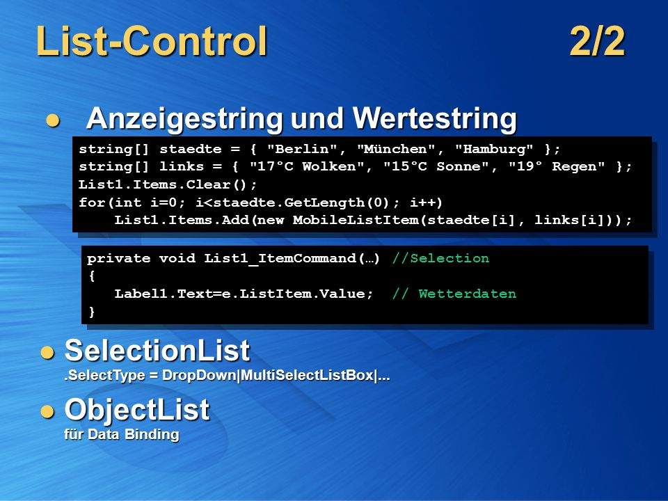List-Control2/2 Anzeigestring und Wertestring Anzeigestring und Wertestring string[] staedte = { Berlin , München , Hamburg }; string[] links = { 17°C Wolken , 15°C Sonne , 19° Regen }; List1.Items.Clear(); for(int i=0; i<staedte.GetLength(0); i++) List1.Items.Add(new MobileListItem(staedte[i], links[i])); string[] staedte = { Berlin , München , Hamburg }; string[] links = { 17°C Wolken , 15°C Sonne , 19° Regen }; List1.Items.Clear(); for(int i=0; i<staedte.GetLength(0); i++) List1.Items.Add(new MobileListItem(staedte[i], links[i])); SelectionList.SelectType = DropDown|MultiSelectListBox|...
