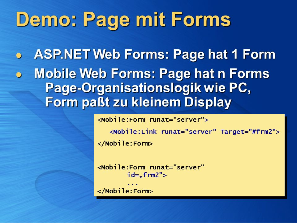 Demo: Page mit Forms ASP.NET Web Forms: Page hat 1 Form ASP.NET Web Forms: Page hat 1 Form Mobile Web Forms: Page hat n Forms Page-Organisationslogik wie PC, Form paßt zu kleinem Display Mobile Web Forms: Page hat n Forms Page-Organisationslogik wie PC, Form paßt zu kleinem Display......