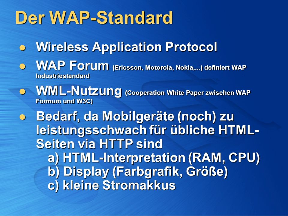 Der WAP-Standard Wireless Application Protocol Wireless Application Protocol WAP Forum (Ericsson, Motorola, Nokia,...) definiert WAP Industriestandard