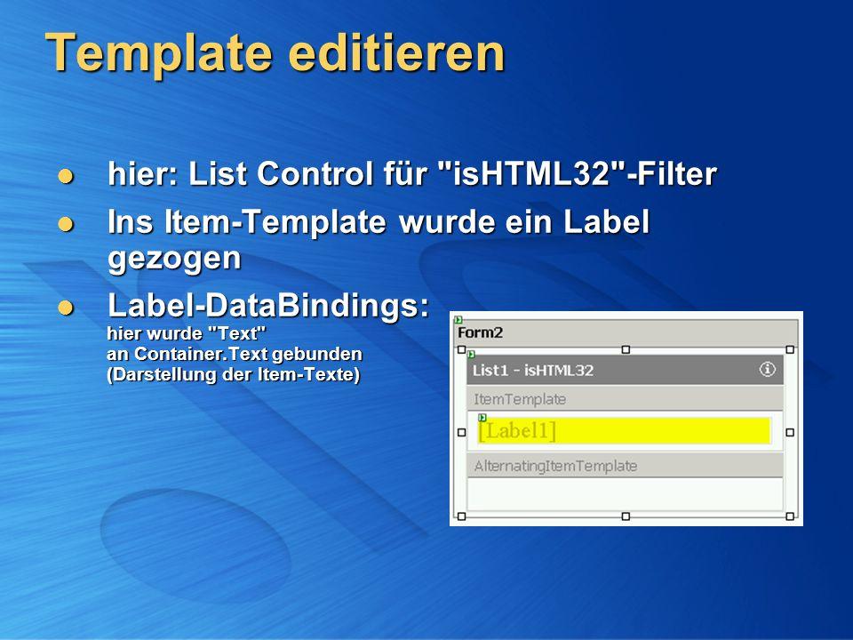 Template editieren hier: List Control für isHTML32 -Filter hier: List Control für isHTML32 -Filter Ins Item-Template wurde ein Label gezogen Ins Item-Template wurde ein Label gezogen Label-DataBindings: hier wurde Text an Container.Text gebunden (Darstellung der Item-Texte) Label-DataBindings: hier wurde Text an Container.Text gebunden (Darstellung der Item-Texte)