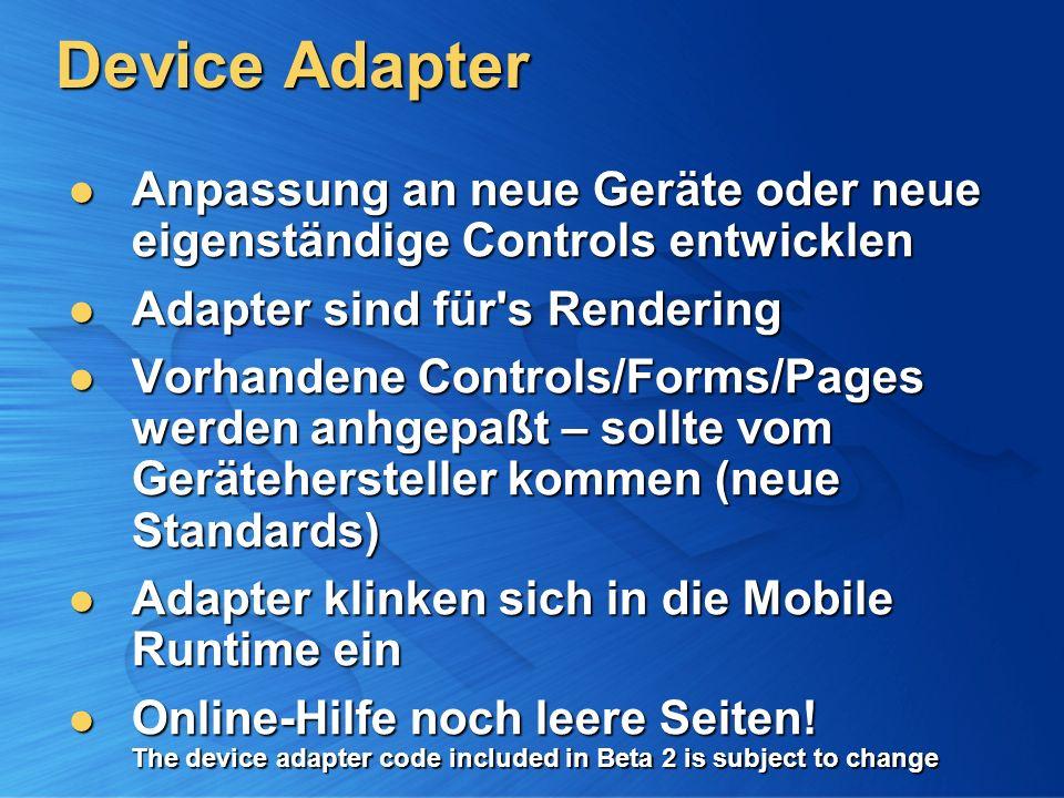 Device Adapter Anpassung an neue Geräte oder neue eigenständige Controls entwicklen Anpassung an neue Geräte oder neue eigenständige Controls entwicklen Adapter sind für s Rendering Adapter sind für s Rendering Vorhandene Controls/Forms/Pages werden anhgepaßt – sollte vom Gerätehersteller kommen (neue Standards) Vorhandene Controls/Forms/Pages werden anhgepaßt – sollte vom Gerätehersteller kommen (neue Standards) Adapter klinken sich in die Mobile Runtime ein Adapter klinken sich in die Mobile Runtime ein Online-Hilfe noch leere Seiten.