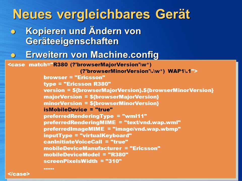 Neues vergleichbares Gerät Kopieren und Ändern von Geräteeigenschaften Kopieren und Ändern von Geräteeigenschaften Erweitern von Machine.config C:\WINNT\Microsoft.NET\Framework\v1.0.2914\CONFIG\machine.config Erweitern von Machine.config C:\WINNT\Microsoft.NET\Framework\v1.0.2914\CONFIG\machine.config <case match= R380 ( browserMajorVersion \w*) ( browserMinorVersion \.\w*) WAP1\.1 > browser = Ericsson type = Ericsson R380 version = ${browserMajorVersion}.${browserMinorVersion} majorVersion = ${browserMajorVersion} minorVersion = ${browserMinorVersion} isMobileDevice = true preferredRenderingType = wml11 preferredRenderingMIME = text/vnd.wap.wml preferredImageMIME = image/vnd.wap.wbmp inputType = virtualKeyboard canInitiateVoiceCall = true mobileDeviceManufacturer = Ericsson mobileDeviceModel = R380 screenPixelsWidth = 310 …… <case match= R380 ( browserMajorVersion \w*) ( browserMinorVersion \.\w*) WAP1\.1 > browser = Ericsson type = Ericsson R380 version = ${browserMajorVersion}.${browserMinorVersion} majorVersion = ${browserMajorVersion} minorVersion = ${browserMinorVersion} isMobileDevice = true preferredRenderingType = wml11 preferredRenderingMIME = text/vnd.wap.wml preferredImageMIME = image/vnd.wap.wbmp inputType = virtualKeyboard canInitiateVoiceCall = true mobileDeviceManufacturer = Ericsson mobileDeviceModel = R380 screenPixelsWidth = 310 ……