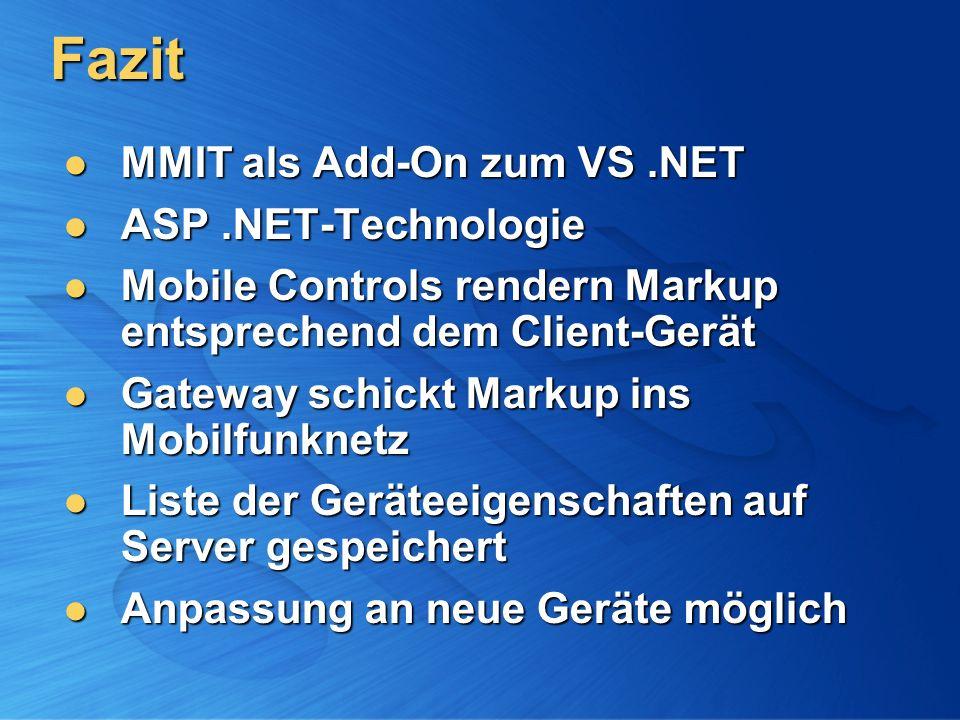 Fazit MMIT als Add-On zum VS.NET MMIT als Add-On zum VS.NET ASP.NET-Technologie ASP.NET-Technologie Mobile Controls rendern Markup entsprechend dem Client-Gerät Mobile Controls rendern Markup entsprechend dem Client-Gerät Gateway schickt Markup ins Mobilfunknetz Gateway schickt Markup ins Mobilfunknetz Liste der Geräteeigenschaften auf Server gespeichert Liste der Geräteeigenschaften auf Server gespeichert Anpassung an neue Geräte möglich Anpassung an neue Geräte möglich