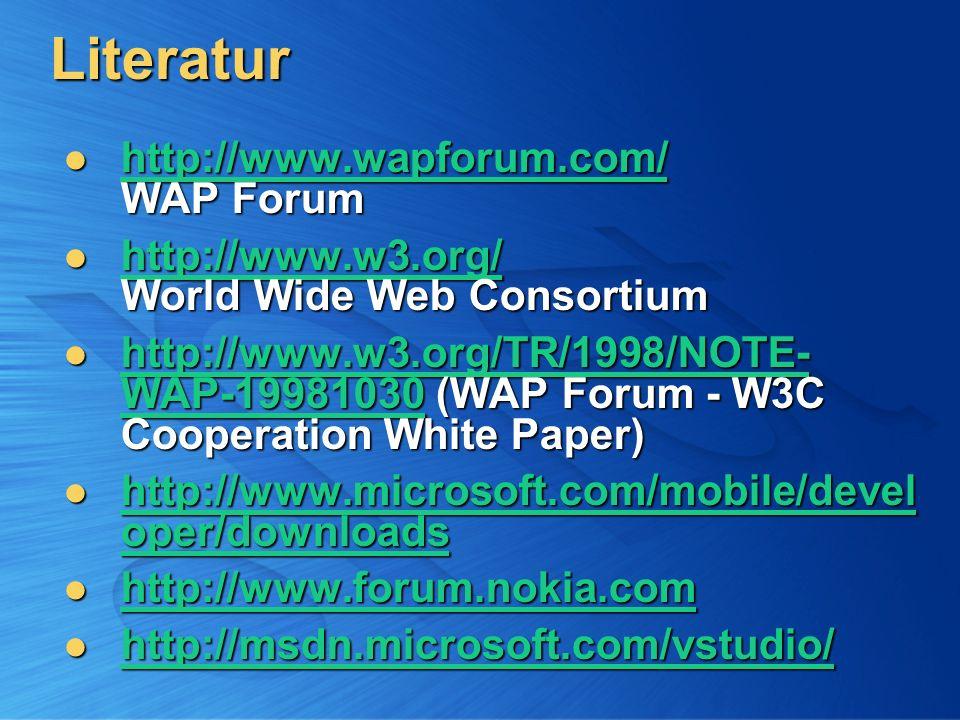 Literatur http://www.wapforum.com/ WAP Forum http://www.wapforum.com/ WAP Forum http://www.wapforum.com/ http://www.w3.org/ World Wide Web Consortium http://www.w3.org/ World Wide Web Consortium http://www.w3.org/ http://www.w3.org/TR/1998/NOTE- WAP-19981030 (WAP Forum - W3C Cooperation White Paper) http://www.w3.org/TR/1998/NOTE- WAP-19981030 (WAP Forum - W3C Cooperation White Paper) http://www.w3.org/TR/1998/NOTE- WAP-19981030 http://www.w3.org/TR/1998/NOTE- WAP-19981030 http://www.microsoft.com/mobile/devel oper/downloads http://www.microsoft.com/mobile/devel oper/downloads http://www.microsoft.com/mobile/devel oper/downloads http://www.microsoft.com/mobile/devel oper/downloads http://www.forum.nokia.com http://www.forum.nokia.com http://www.forum.nokia.com http://msdn.microsoft.com/vstudio/ http://msdn.microsoft.com/vstudio/ http://msdn.microsoft.com/vstudio/