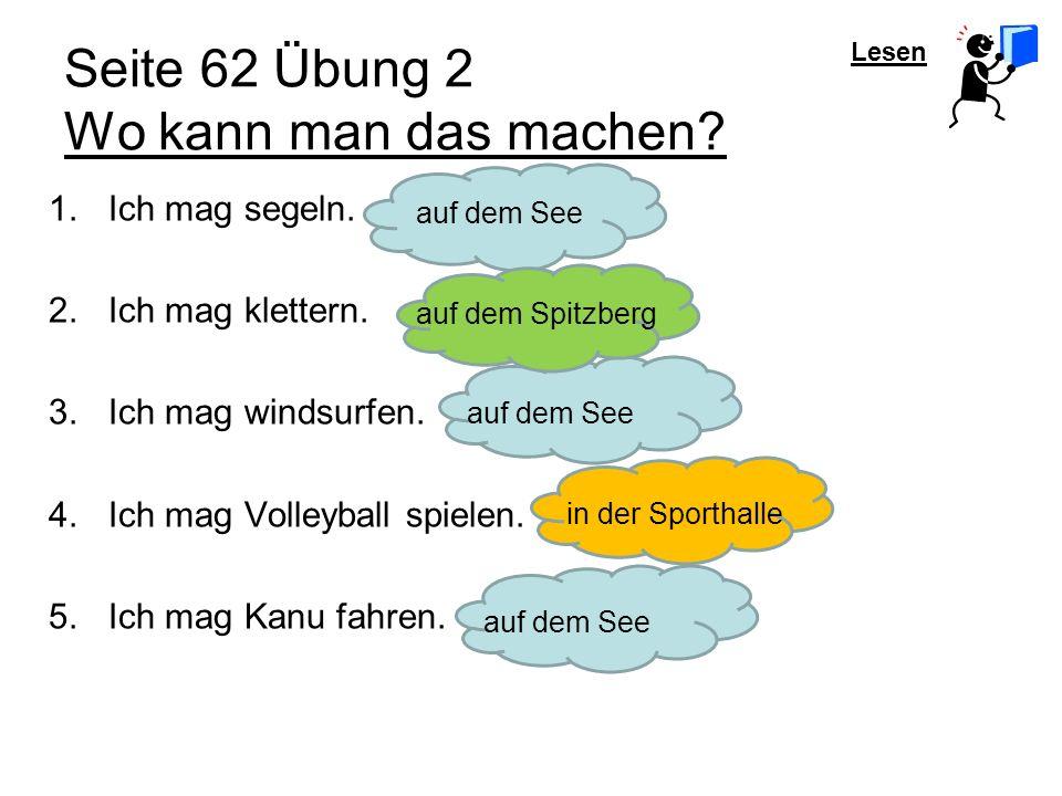 Lesen Seite 62 Übung 2 Wo kann man das machen? auf dem See auf dem Spitzberg auf dem Seein der Sporthalle 1.Ich mag segeln. 2.Ich mag klettern. 3.Ich