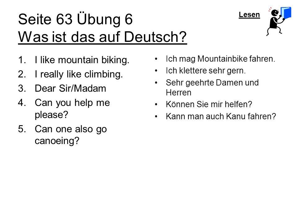Lesen Seite 63 Übung 6 Was ist das auf Deutsch? 1.I like mountain biking. 2.I really like climbing. 3.Dear Sir/Madam 4.Can you help me please? 5.Can o