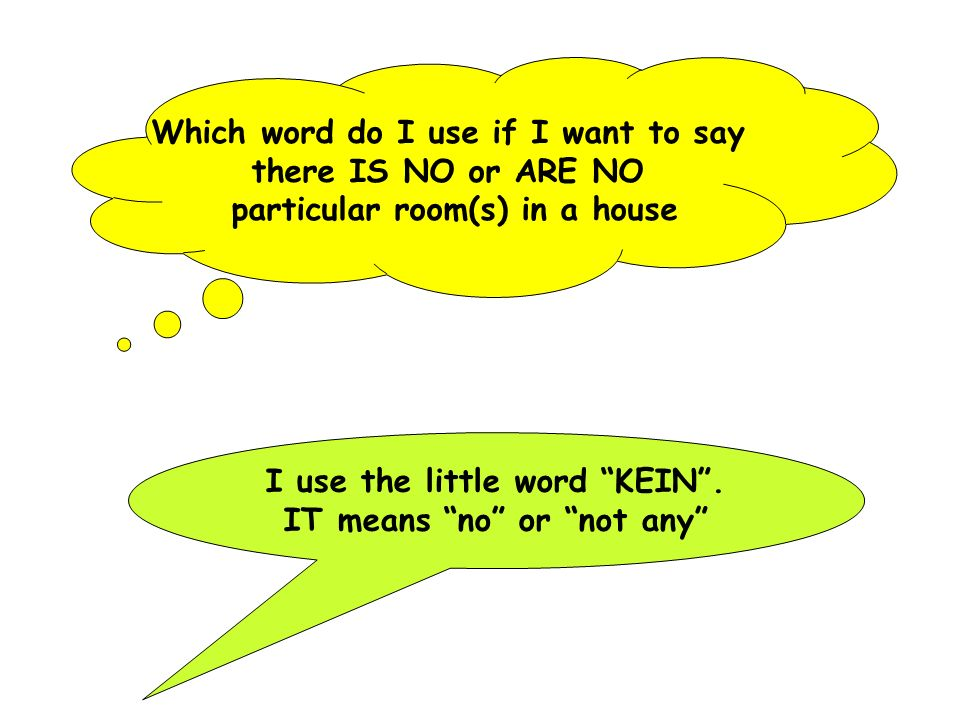 Which word do I use if I want to say there IS NO or ARE NO particular room(s) in a house I use the little word KEIN. IT means no or not any