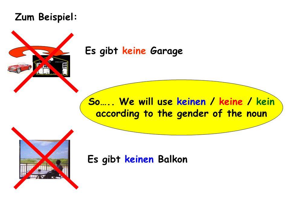 Zum Beispiel: Es gibt keine Garage Es gibt keinen Balkon So….. We will use keinen / keine / kein according to the gender of the noun