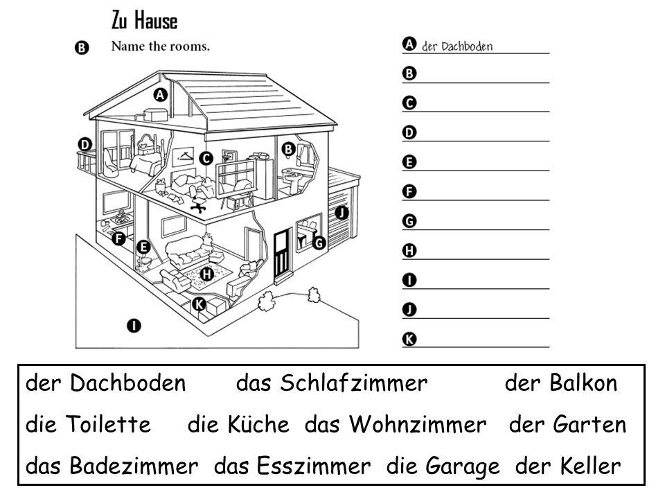 der Dachboden das Schlafzimmer der Balkon die Toilette die Küche das Wohnzimmer der Garten das Badezimmer das Esszimmer die Garage der Keller