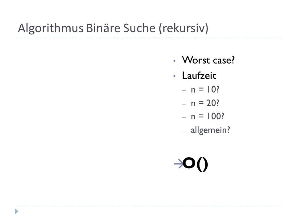 Algorithmus Binäre Suche (rekursiv) Worst case? Laufzeit – n = 10? – n = 20? – n = 100? – allgemein? O()