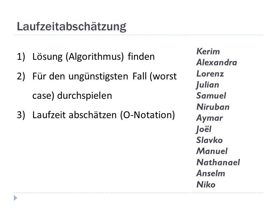 Laufzeitabschätzung 1)Lösung (Algorithmus) finden 2)Für den ungünstigsten Fall (worst case) durchspielen 3)Laufzeit abschätzen (O-Notation) Kerim Alex