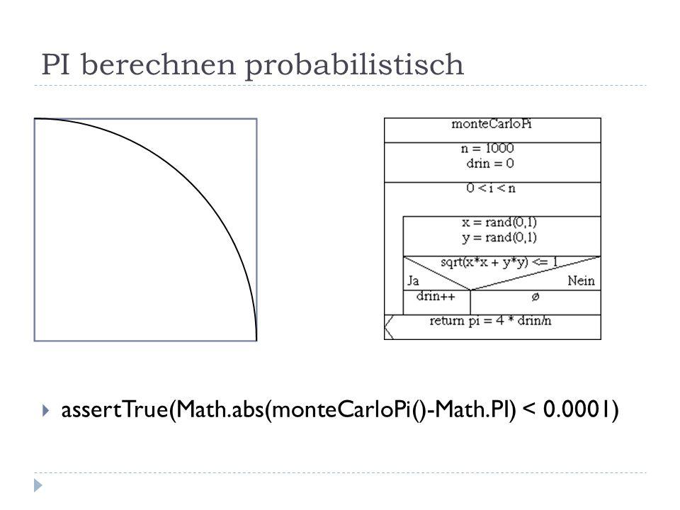 PI berechnen probabilistisch assertTrue(Math.abs(monteCarloPi()-Math.PI) < 0.0001)