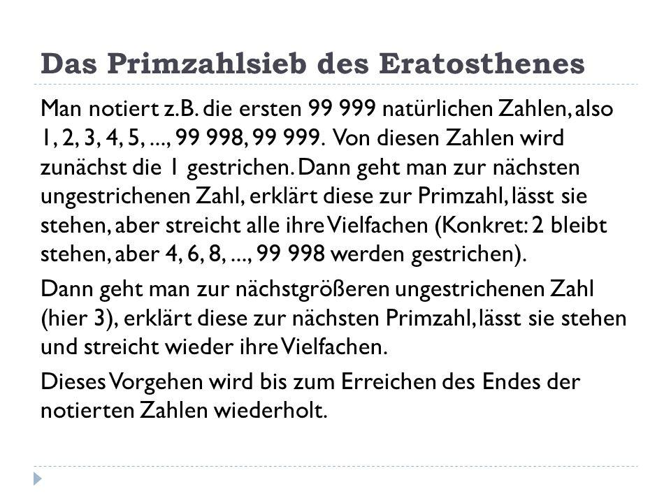Das Primzahlsieb des Eratosthenes Man notiert z.B. die ersten 99 999 natürlichen Zahlen, also 1, 2, 3, 4, 5,..., 99 998, 99 999. Von diesen Zahlen wir