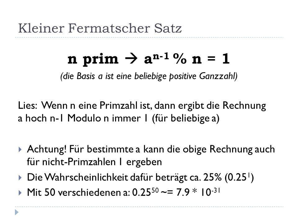 Kleiner Fermatscher Satz n prim a n-1 % n = 1 (die Basis a ist eine beliebige positive Ganzzahl) Lies: Wenn n eine Primzahl ist, dann ergibt die Rechn
