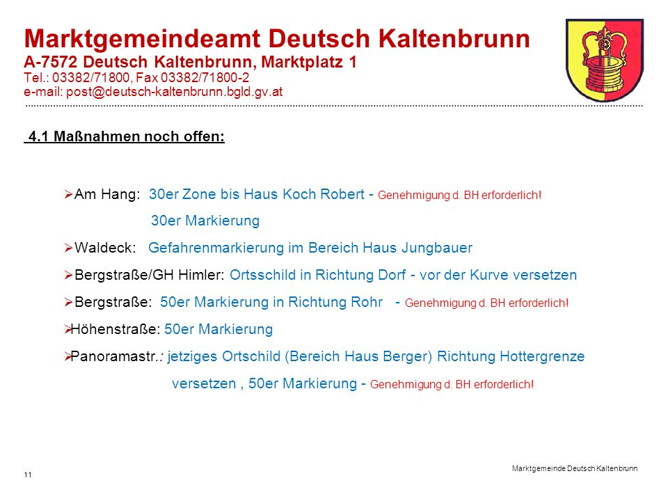 11 Marktgemeinde Deutsch Kaltenbrunn Marktgemeindeamt Deutsch Kaltenbrunn A-7572 Deutsch Kaltenbrunn, Marktplatz 1 Tel.: 03382/71800, Fax 03382/71800-2 e-mail: post@deutsch-kaltenbrunn.bgld.gv.at 4.1 Maßnahmen noch offen: Am Hang: 30er Zone bis Haus Koch Robert - Genehmigung d.