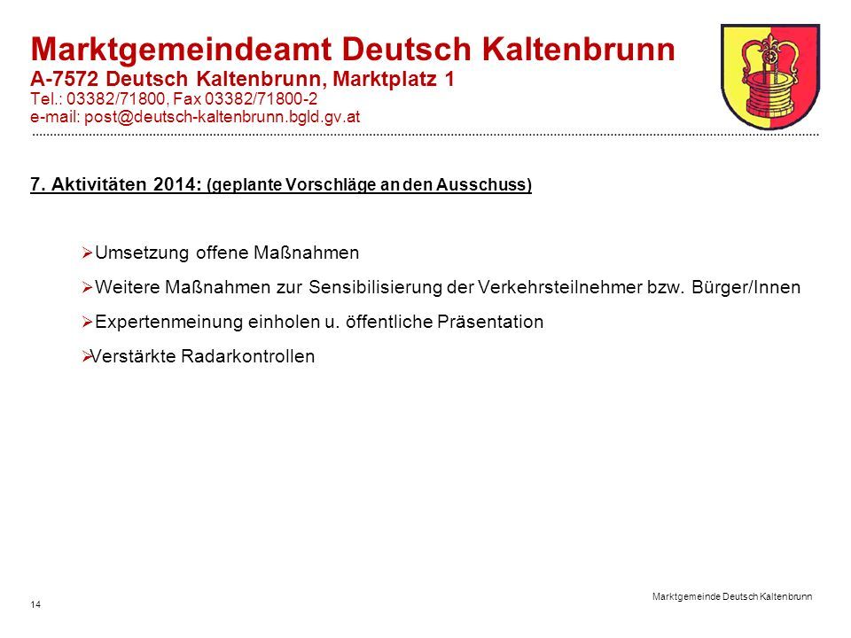 14 Marktgemeinde Deutsch Kaltenbrunn Marktgemeindeamt Deutsch Kaltenbrunn A-7572 Deutsch Kaltenbrunn, Marktplatz 1 Tel.: 03382/71800, Fax 03382/71800-2 e-mail: post@deutsch-kaltenbrunn.bgld.gv.at 7.