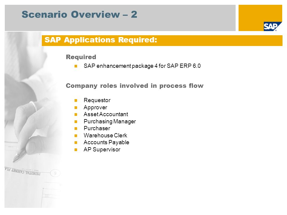 Scenario Overview – 2 Required SAP enhancement package 4 for SAP ERP 6.0 Company roles involved in process flow Requestor Approver Asset Accountant Purchasing Manager Purchaser Warehouse Clerk Accounts Payable AP Supervisor SAP Applications Required: