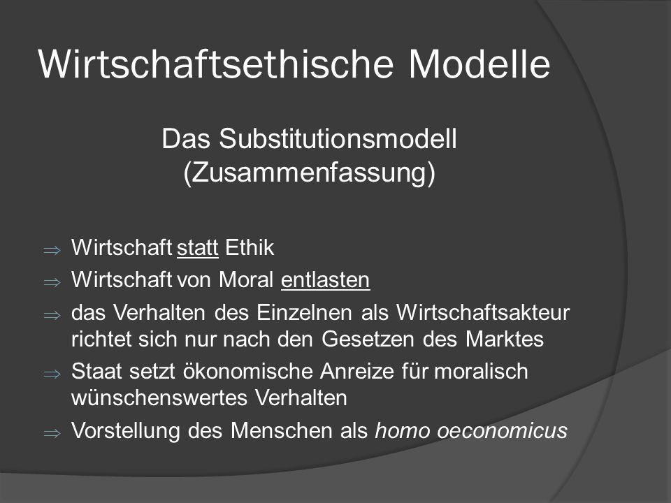 Wirtschaftsethische Modelle Das Substitutionsmodell (Zusammenfassung) Wirtschaft statt Ethik Wirtschaft von Moral entlasten das Verhalten des Einzelne