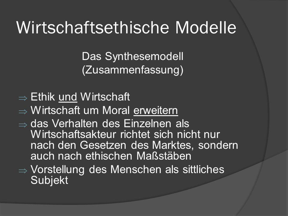 Wirtschaftsethische Modelle Das Synthesemodell (Zusammenfassung) Ethik und Wirtschaft Wirtschaft um Moral erweitern das Verhalten des Einzelnen als Wi