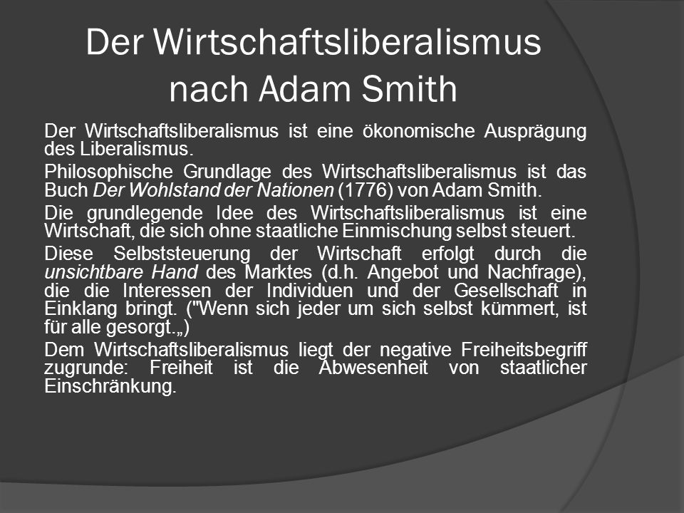 Der Wirtschaftsliberalismus nach Adam Smith Der Wirtschaftsliberalismus ist eine ökonomische Ausprägung des Liberalismus. Philosophische Grundlage des