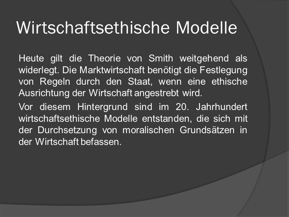 Wirtschaftsethische Modelle Heute gilt die Theorie von Smith weitgehend als widerlegt. Die Marktwirtschaft benötigt die Festlegung von Regeln durch de