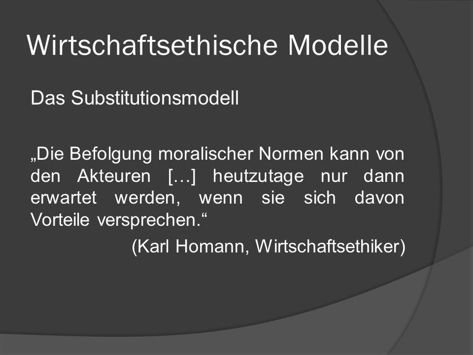 Wirtschaftsethische Modelle Das Substitutionsmodell Nach dem Substitutionsmodell werden in der Wirtschaft ethische Gesichtspunkte wirtschaftlichen Gesichtspunkten untergeordnet.