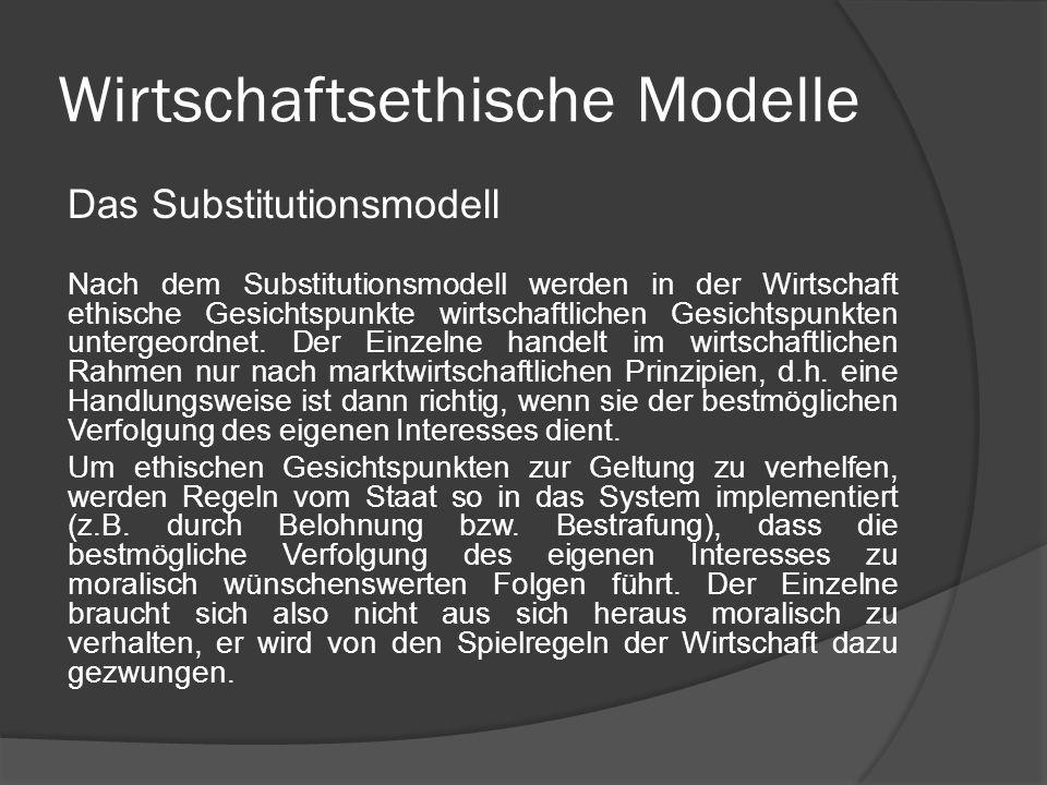 Wirtschaftsethische Modelle Das Substitutionsmodell (Zusammenfassung) Wirtschaft statt Ethik Wirtschaft von Moral entlasten das Verhalten des Einzelnen als Wirtschaftsakteur richtet sich nur nach den Gesetzen des Marktes Staat setzt ökonomische Anreize für moralisch wünschenswertes Verhalten Vorstellung des Menschen als homo oeconomicus