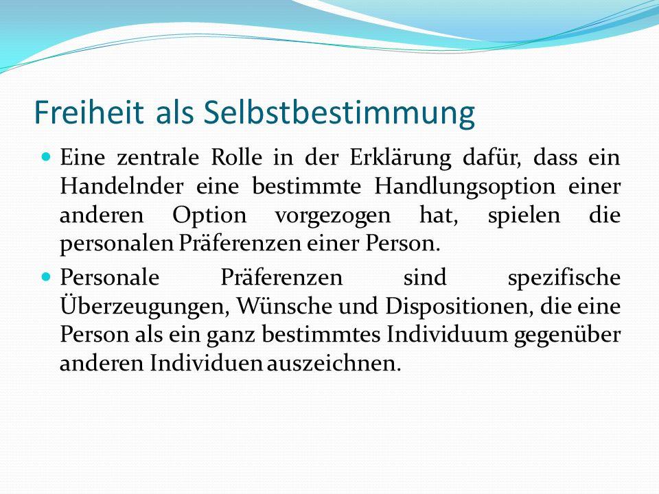 Freiheit als Selbstbestimmung Eine zentrale Rolle in der Erklärung dafür, dass ein Handelnder eine bestimmte Handlungsoption einer anderen Option vorg
