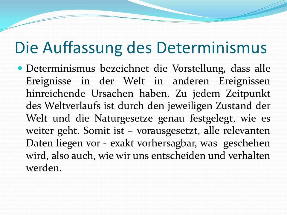 Die Auffassung des Determinismus Determinismus bezeichnet die Vorstellung, dass alle Ereignisse in der Welt in anderen Ereignissen hinreichende Ursach